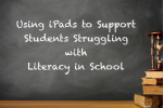 Using iPads to Support Students Struggling with the Literacy Requirements of Schools and Beyond